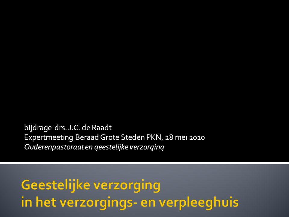 bijdrage drs. J.C. de Raadt Expertmeeting Beraad Grote Steden PKN, 28 mei 2010 Ouderenpastoraat en geestelijke verzorging