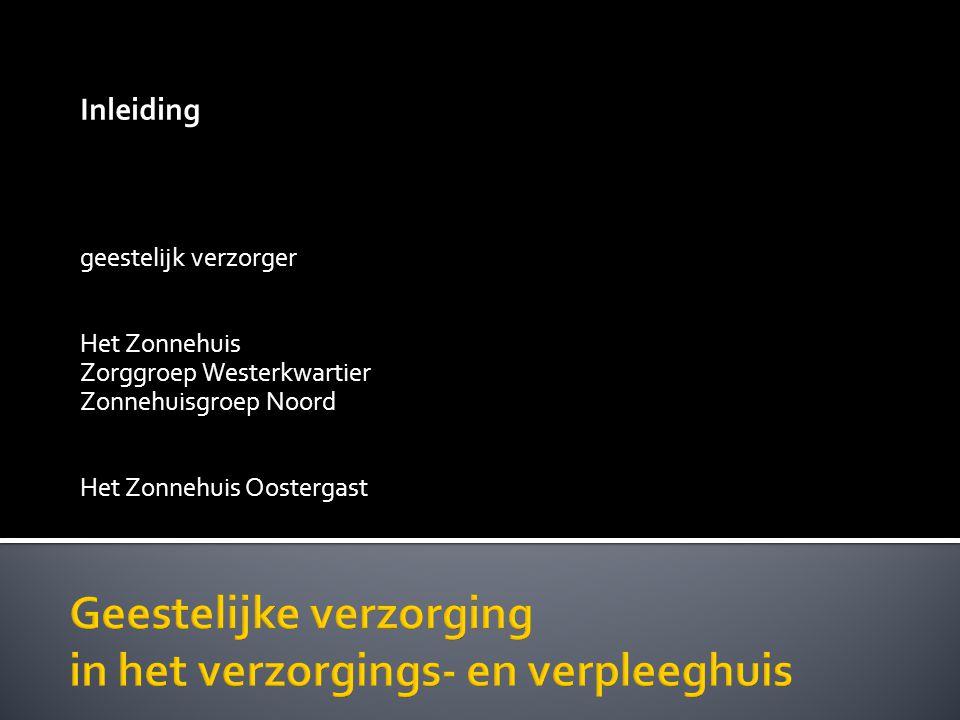 Inleiding geestelijk verzorger Het Zonnehuis Zorggroep Westerkwartier Zonnehuisgroep Noord Het Zonnehuis Oostergast