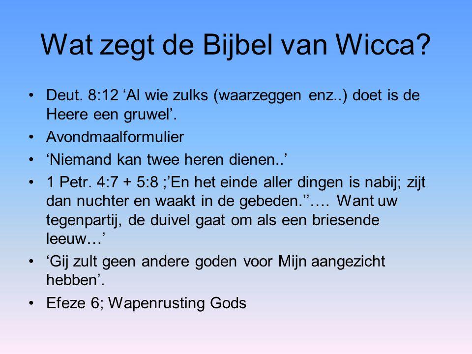 Wat zegt de Bijbel van Wicca? Deut. 8:12 'Al wie zulks (waarzeggen enz..) doet is de Heere een gruwel'. Avondmaalformulier 'Niemand kan twee heren die
