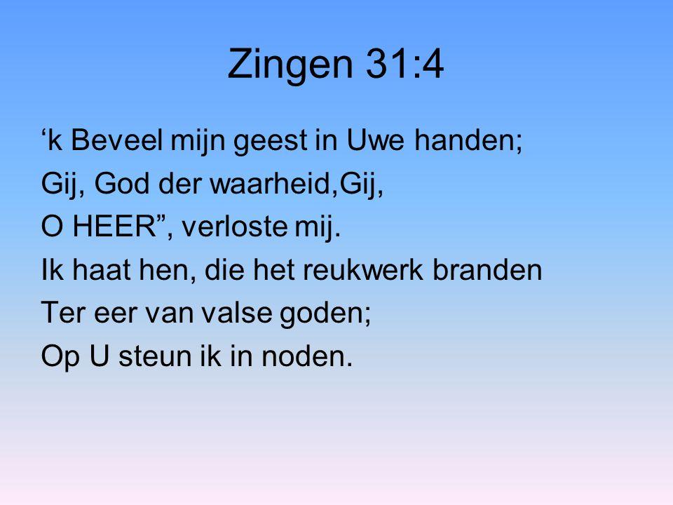 """Zingen 31:4 'k Beveel mijn geest in Uwe handen; Gij, God der waarheid,Gij, O HEER"""", verloste mij. Ik haat hen, die het reukwerk branden Ter eer van va"""