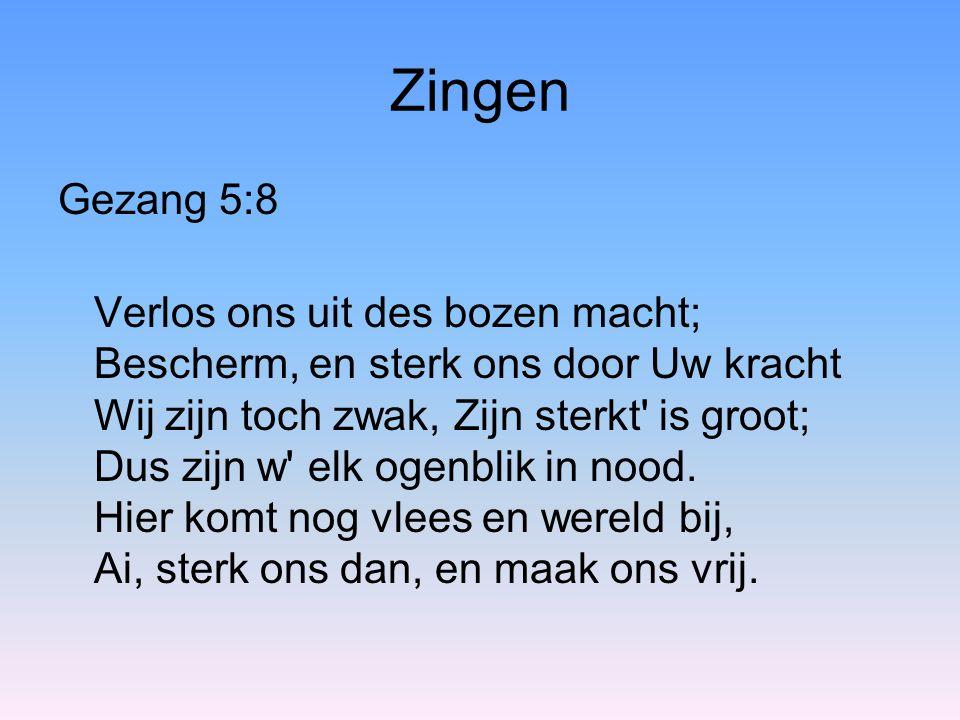 Zingen Gezang 5:8 Verlos ons uit des bozen macht; Bescherm, en sterk ons door Uw kracht Wij zijn toch zwak, Zijn sterkt' is groot; Dus zijn w' elk oge