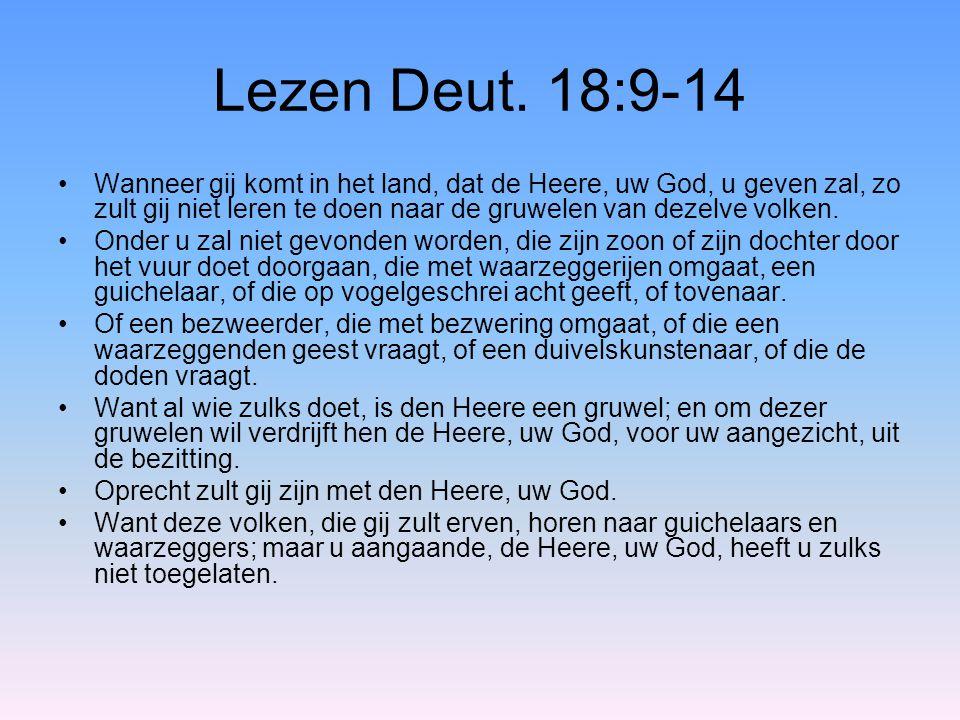 Lezen Deut. 18:9-14 Wanneer gij komt in het land, dat de Heere, uw God, u geven zal, zo zult gij niet leren te doen naar de gruwelen van dezelve volke