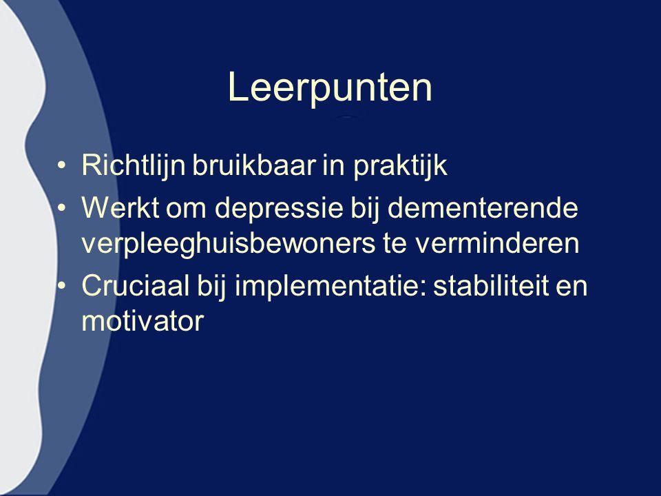 Leerpunten Richtlijn bruikbaar in praktijk Werkt om depressie bij dementerende verpleeghuisbewoners te verminderen Cruciaal bij implementatie: stabili