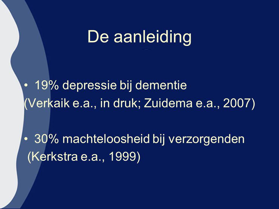 De aanleiding 19% depressie bij dementie (Verkaik e.a., in druk; Zuidema e.a., 2007) 30% machteloosheid bij verzorgenden (Kerkstra e.a., 1999)
