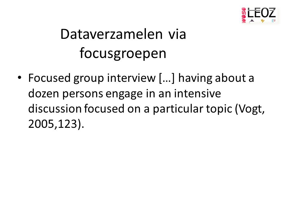Dataverzamelen via focusgroepen Focused group interview […] having about a dozen persons engage in an intensive discussion focused on a particular top