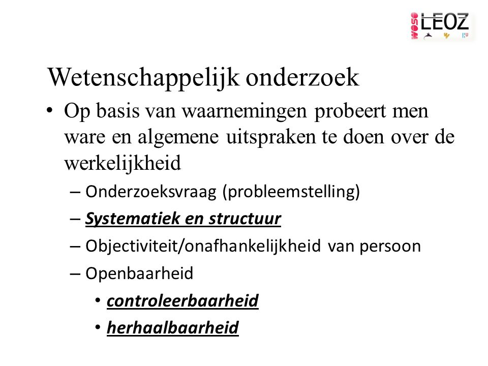 Wetenschappelijk onderzoek Op basis van waarnemingen probeert men ware en algemene uitspraken te doen over de werkelijkheid – Onderzoeksvraag (probleemstelling) – Systematiek en structuur – Objectiviteit/onafhankelijkheid van persoon – Openbaarheid controleerbaarheid herhaalbaarheid