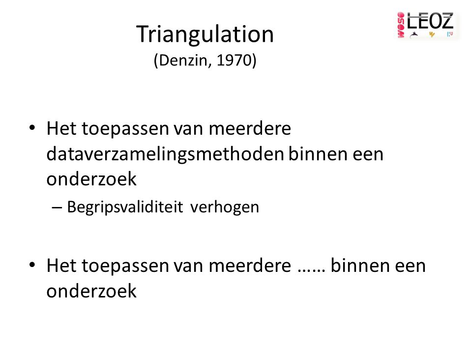 Triangulation (Denzin, 1970) Het toepassen van meerdere dataverzamelingsmethoden binnen een onderzoek – Begripsvaliditeit verhogen Het toepassen van meerdere …… binnen een onderzoek