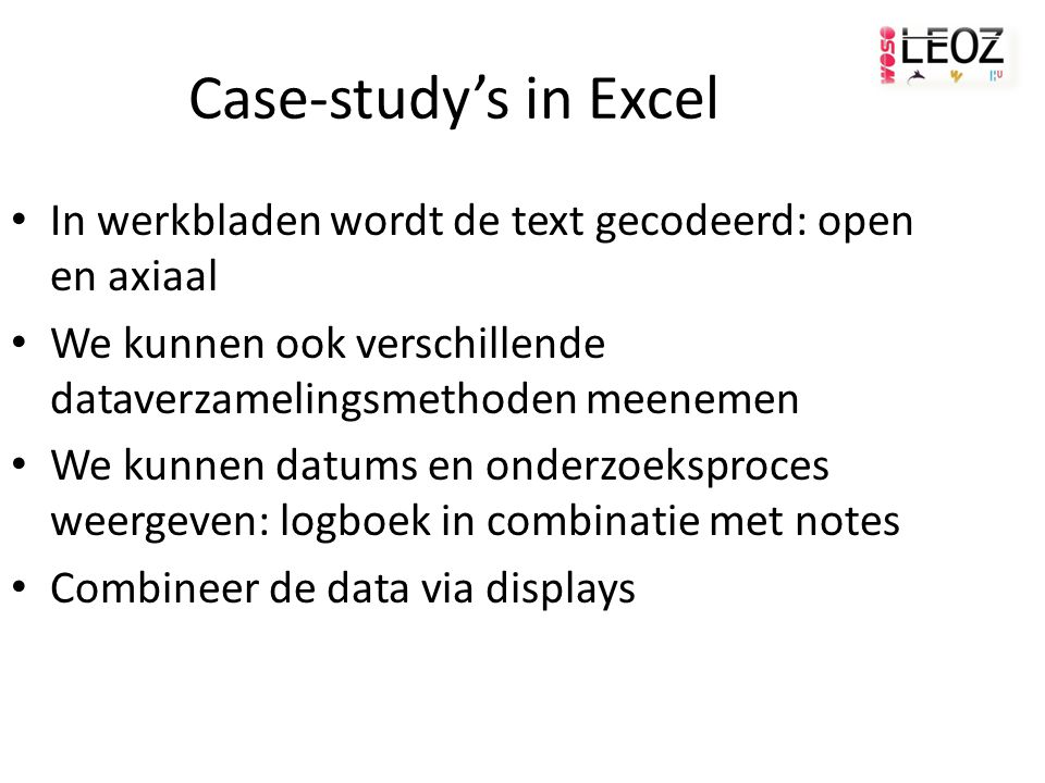 Case-study's in Excel In werkbladen wordt de text gecodeerd: open en axiaal We kunnen ook verschillende dataverzamelingsmethoden meenemen We kunnen datums en onderzoeksproces weergeven: logboek in combinatie met notes Combineer de data via displays