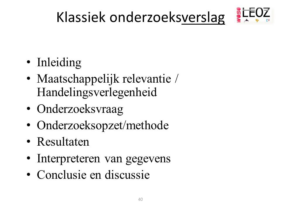 40 Klassiek onderzoeksverslag Inleiding Maatschappelijk relevantie / Handelingsverlegenheid Onderzoeksvraag Onderzoeksopzet/methode Resultaten Interpreteren van gegevens Conclusie en discussie