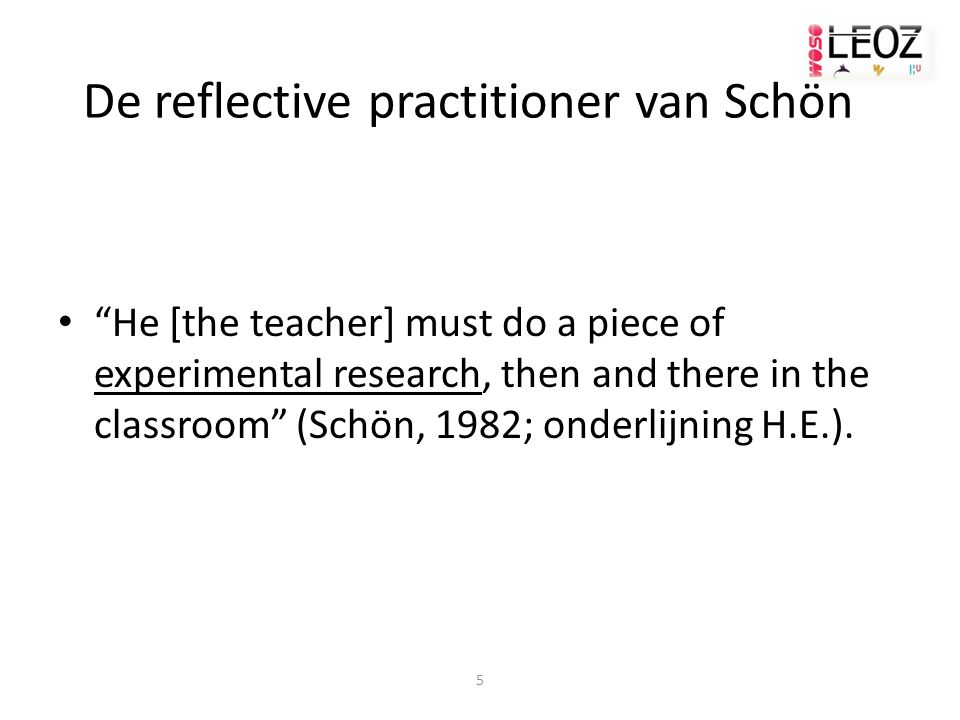 "5 De reflective practitioner van Schön ""He [the teacher] must do a piece of experimental research, then and there in the classroom"" (Schön, 1982; onde"