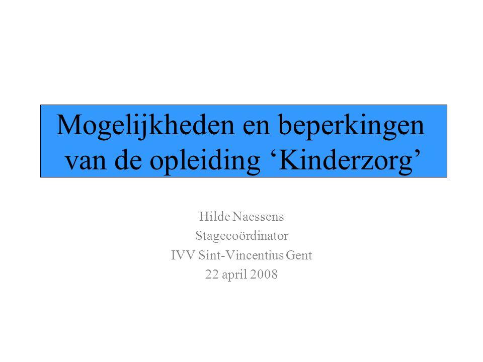 Hilde Naessens Stagecoördinator IVV Sint-Vincentius Gent 22 april 2008 Mogelijkheden en beperkingen van de opleiding 'Kinderzorg'