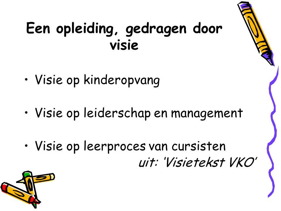 Een opleiding, gedragen door visie Visie op kinderopvang Visie op leiderschap en management Visie op leerproces van cursisten uit: 'Visietekst VKO'