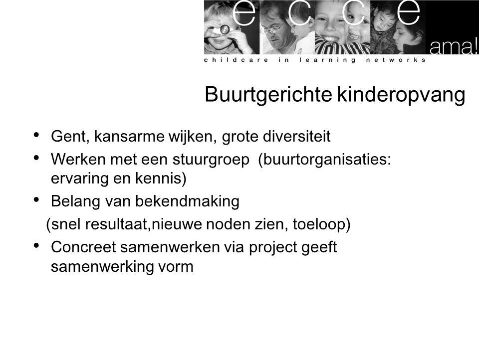 Buurtgerichte kinderopvang Gent, kansarme wijken, grote diversiteit Werken met een stuurgroep (buurtorganisaties: ervaring en kennis) Belang van bekendmaking (snel resultaat,nieuwe noden zien, toeloop) Concreet samenwerken via project geeft samenwerking vorm