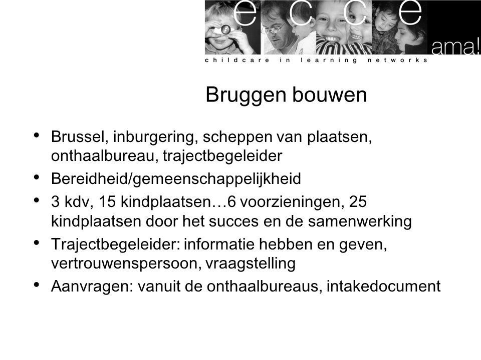 Bruggen bouwen Brussel, inburgering, scheppen van plaatsen, onthaalbureau, trajectbegeleider Bereidheid/gemeenschappelijkheid 3 kdv, 15 kindplaatsen…6