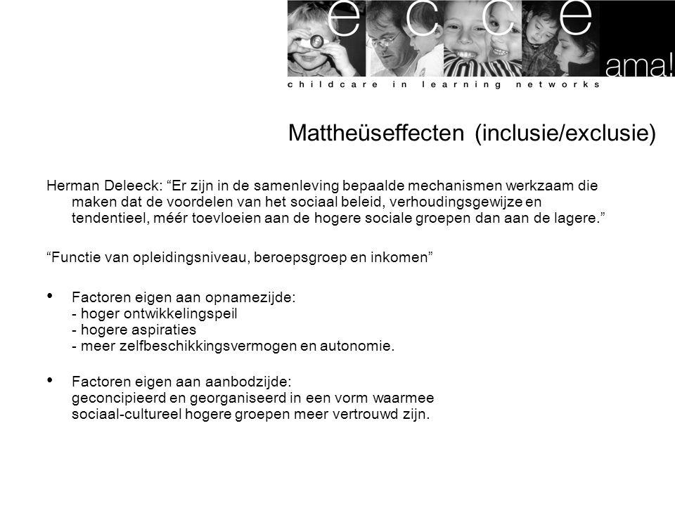 Mattheüseffecten (inclusie/exclusie) Herman Deleeck: Er zijn in de samenleving bepaalde mechanismen werkzaam die maken dat de voordelen van het sociaal beleid, verhoudingsgewijze en tendentieel, méér toevloeien aan de hogere sociale groepen dan aan de lagere. Functie van opleidingsniveau, beroepsgroep en inkomen Factoren eigen aan opnamezijde: - hoger ontwikkelingspeil - hogere aspiraties - meer zelfbeschikkingsvermogen en autonomie.