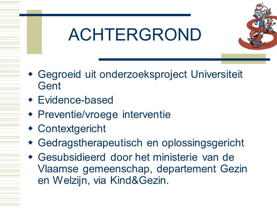 ACHTERGROND  Gegroeid uit onderzoeksproject Universiteit Gent  Evidence-based  Preventie/vroege interventie  Contextgericht  Gedragstherapeutisch en oplossingsgericht  Gesubsidieerd door het ministerie van de Vlaamse gemeenschap, departement Gezin en Welzijn, via Kind&Gezin.