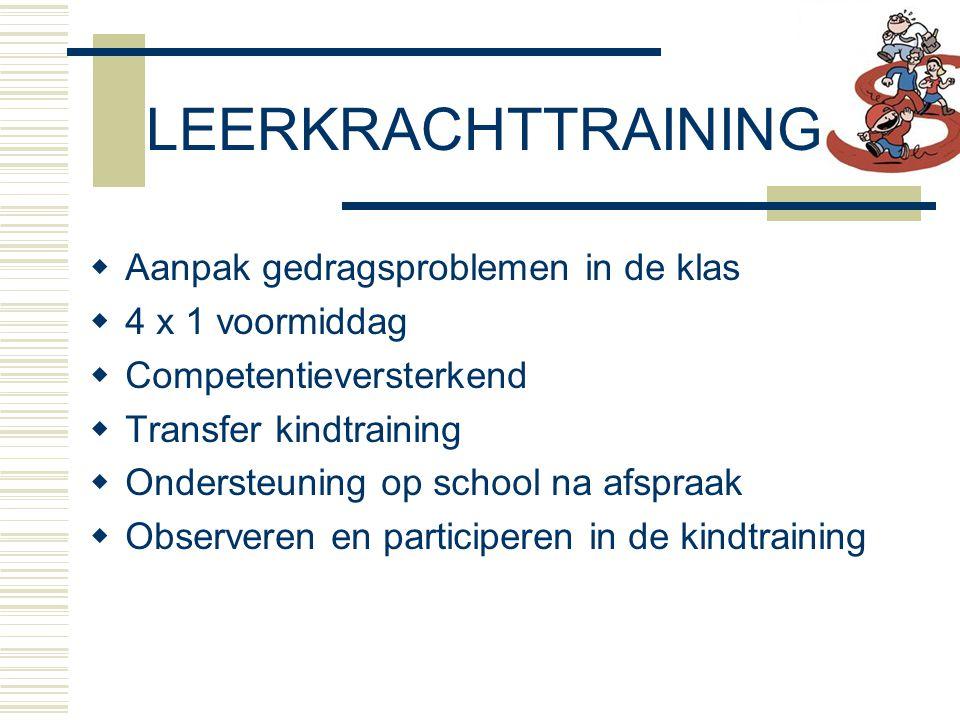  Aanpak gedragsproblemen in de klas  4 x 1 voormiddag  Competentieversterkend  Transfer kindtraining  Ondersteuning op school na afspraak  Observeren en participeren in de kindtraining LEERKRACHTTRAINING