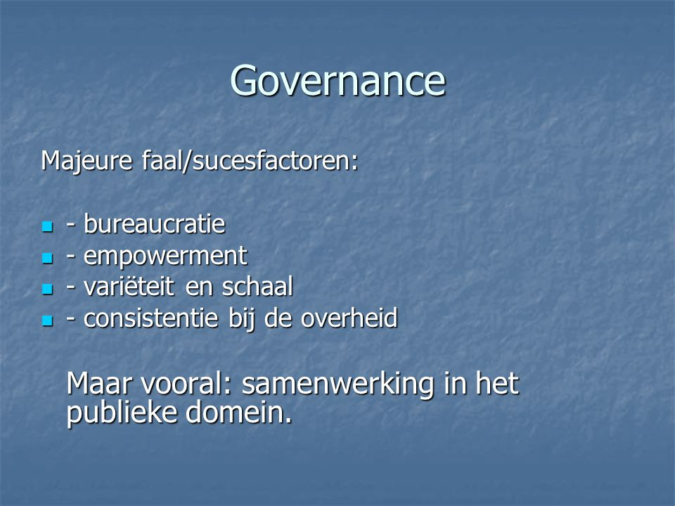 Governance Majeure faal/sucesfactoren: - bureaucratie - bureaucratie - empowerment - empowerment - variëteit en schaal - variëteit en schaal - consist
