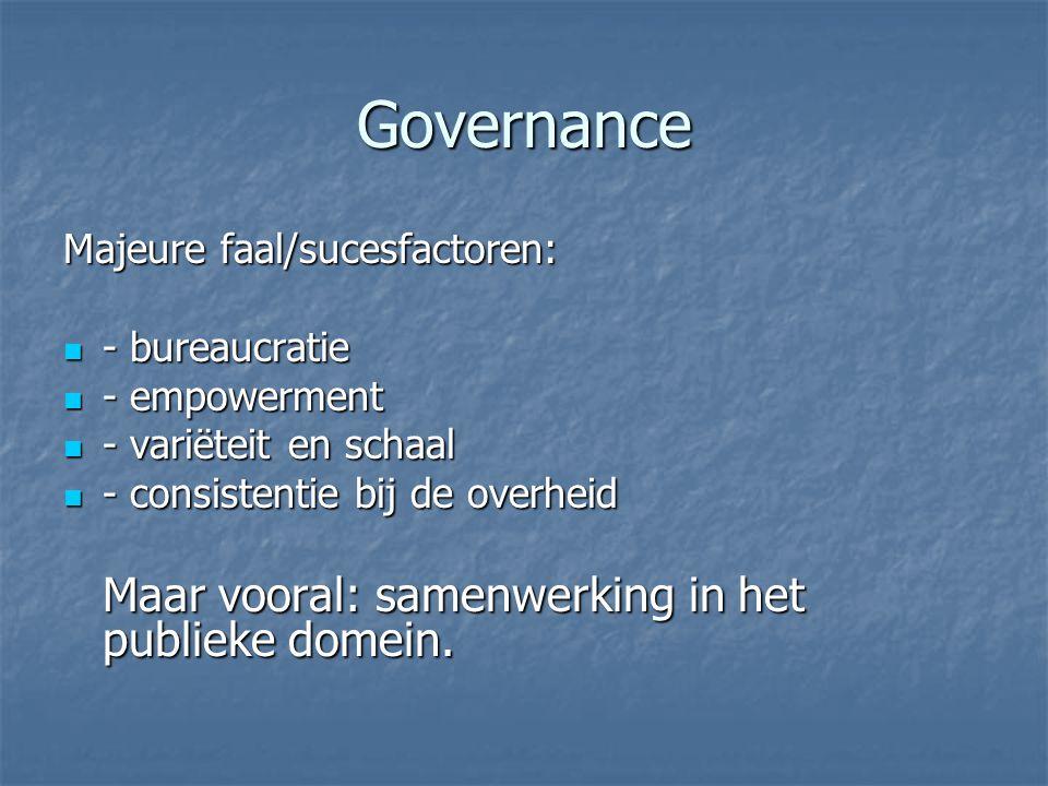 Governance Majeure faal/sucesfactoren: - bureaucratie - bureaucratie - empowerment - empowerment - variëteit en schaal - variëteit en schaal - consistentie bij de overheid - consistentie bij de overheid Maar vooral: samenwerking in het publieke domein.
