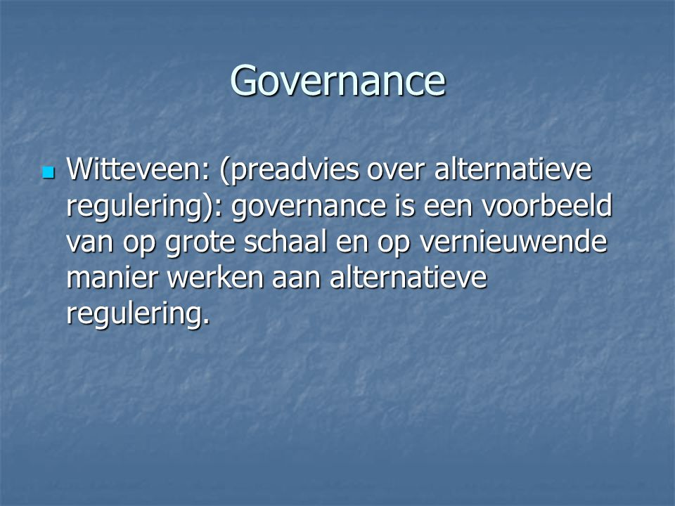 Governance Witteveen: (preadvies over alternatieve regulering): governance is een voorbeeld van op grote schaal en op vernieuwende manier werken aan alternatieve regulering.