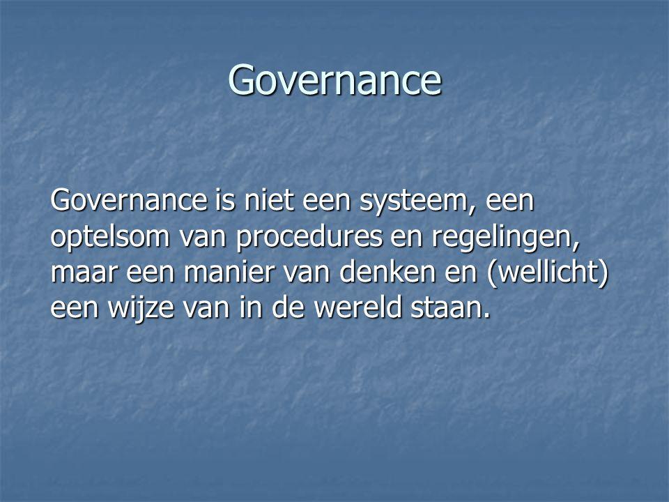 Governance Governance is niet een systeem, een optelsom van procedures en regelingen, maar een manier van denken en (wellicht) een wijze van in de wereld staan.