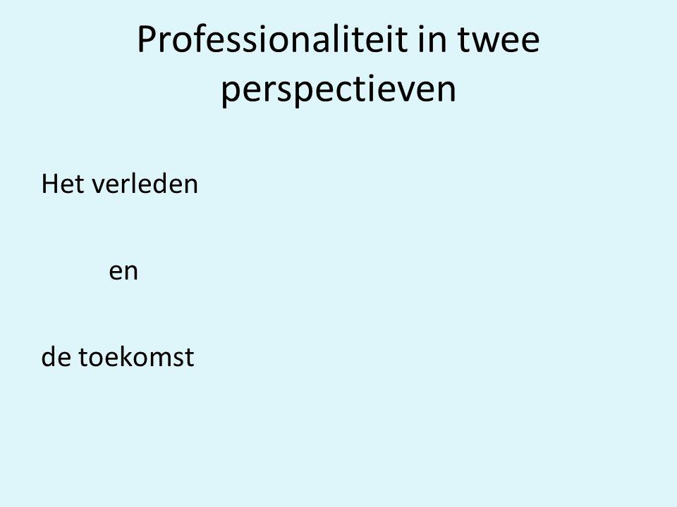 Professionaliteit in twee perspectieven Het verleden en de toekomst