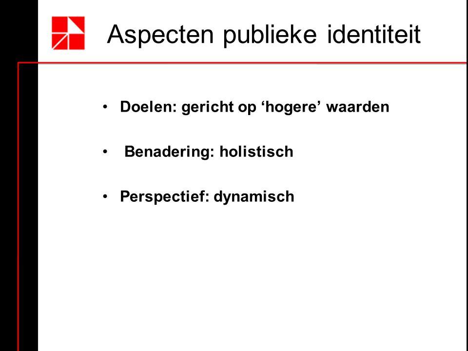 Aspecten publieke identiteit Doelen: gericht op 'hogere' waarden Benadering: holistisch Perspectief: dynamisch