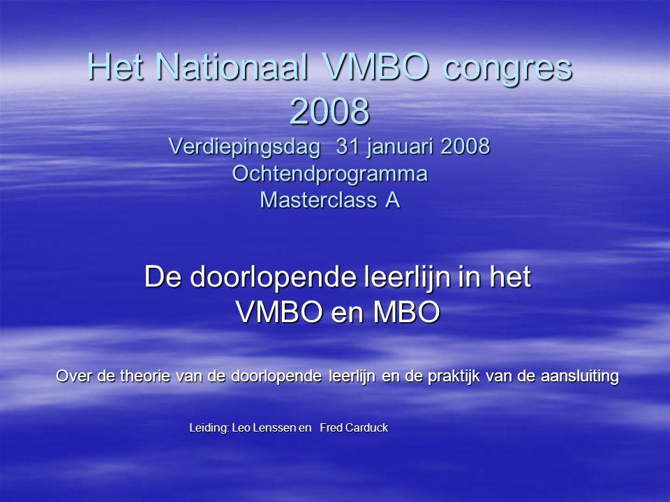 Het Nationaal VMBO congres 2008 Verdiepingsdag 31 januari 2008 Ochtendprogramma Masterclass A De doorlopende leerlijn in het VMBO en MBO Over de theorie van de doorlopende leerlijn en de praktijk van de aansluiting Leiding: Leo Lenssen en Fred Carduck Leiding: Leo Lenssen en Fred Carduck