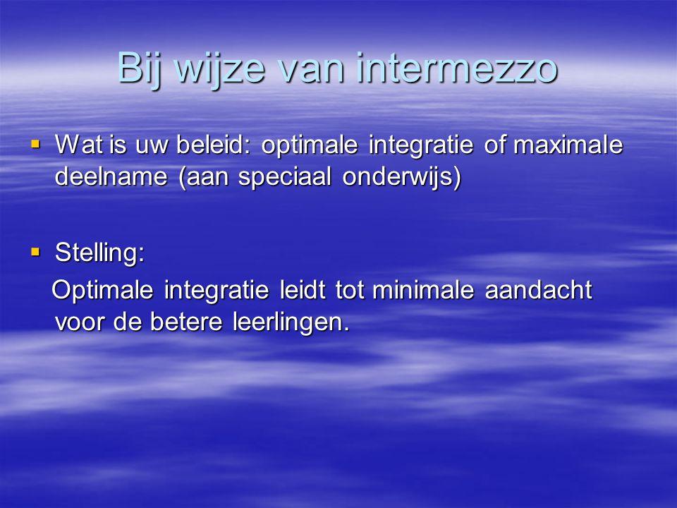 Bij wijze van intermezzo  Wat is uw beleid: optimale integratie of maximale deelname (aan speciaal onderwijs)  Stelling: Optimale integratie leidt t