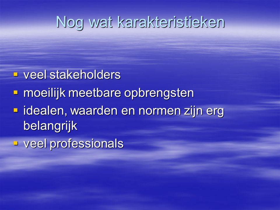Nog wat karakteristieken  veel stakeholders  moeilijk meetbare opbrengsten  idealen, waarden en normen zijn erg belangrijk  veel professionals