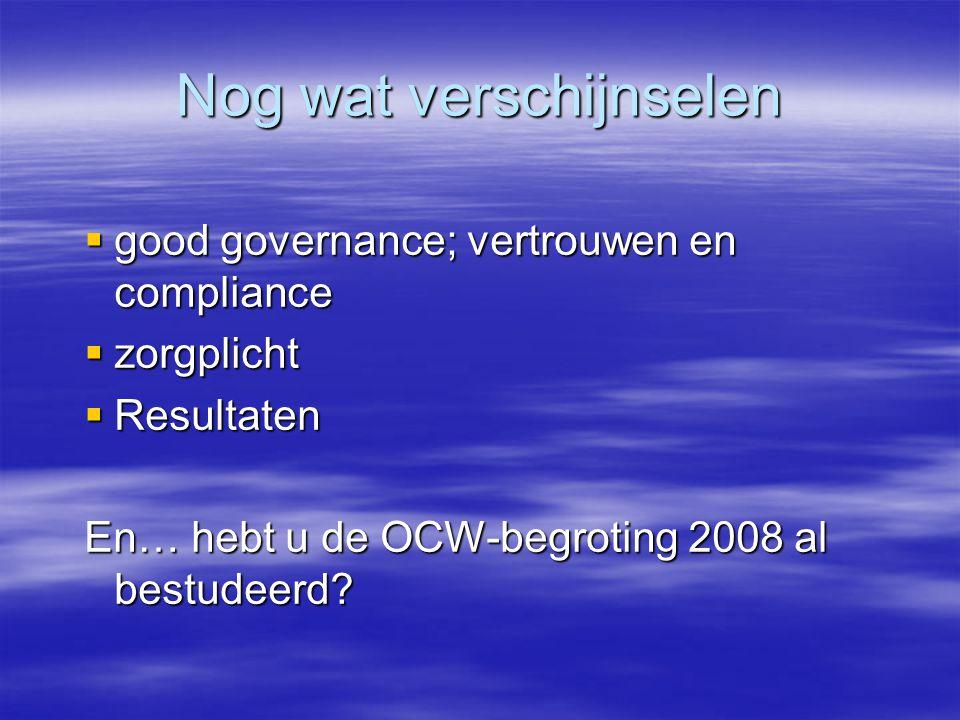 Nog wat verschijnselen  good governance; vertrouwen en compliance  zorgplicht  Resultaten En… hebt u de OCW-begroting 2008 al bestudeerd?