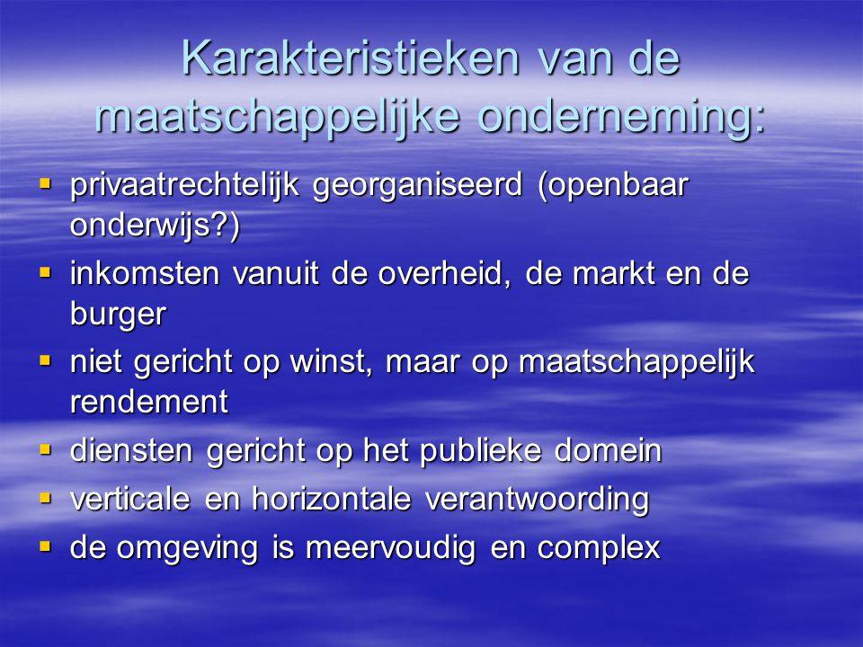 Karakteristieken van de maatschappelijke onderneming:  privaatrechtelijk georganiseerd (openbaar onderwijs?)  inkomsten vanuit de overheid, de markt