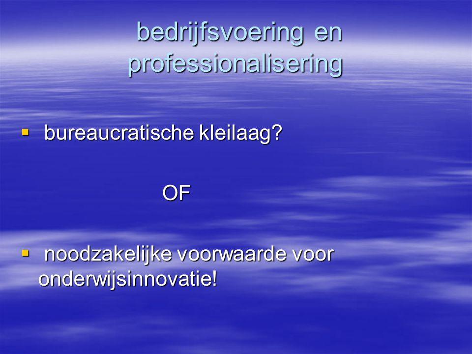 bedrijfsvoering en professionalisering bedrijfsvoering en professionalisering  bureaucratische kleilaag? OF  noodzakelijke voorwaarde voor onderwijs