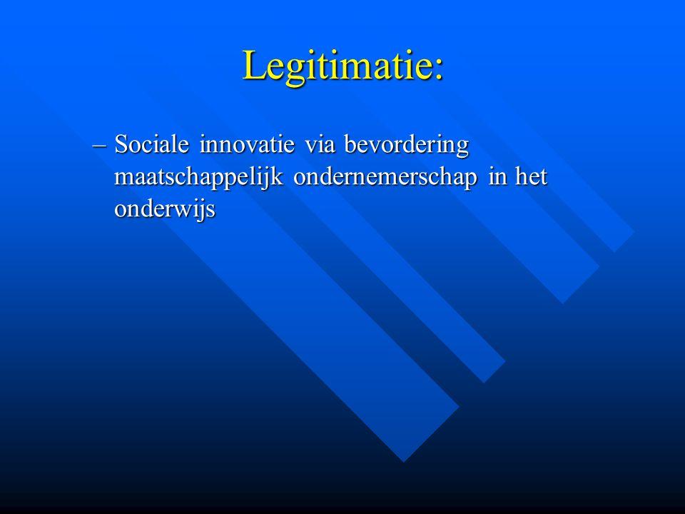 Legitimatie: –Sociale –Sociale innovatie via bevordering maatschappelijk ondernemerschap in het onderwijs