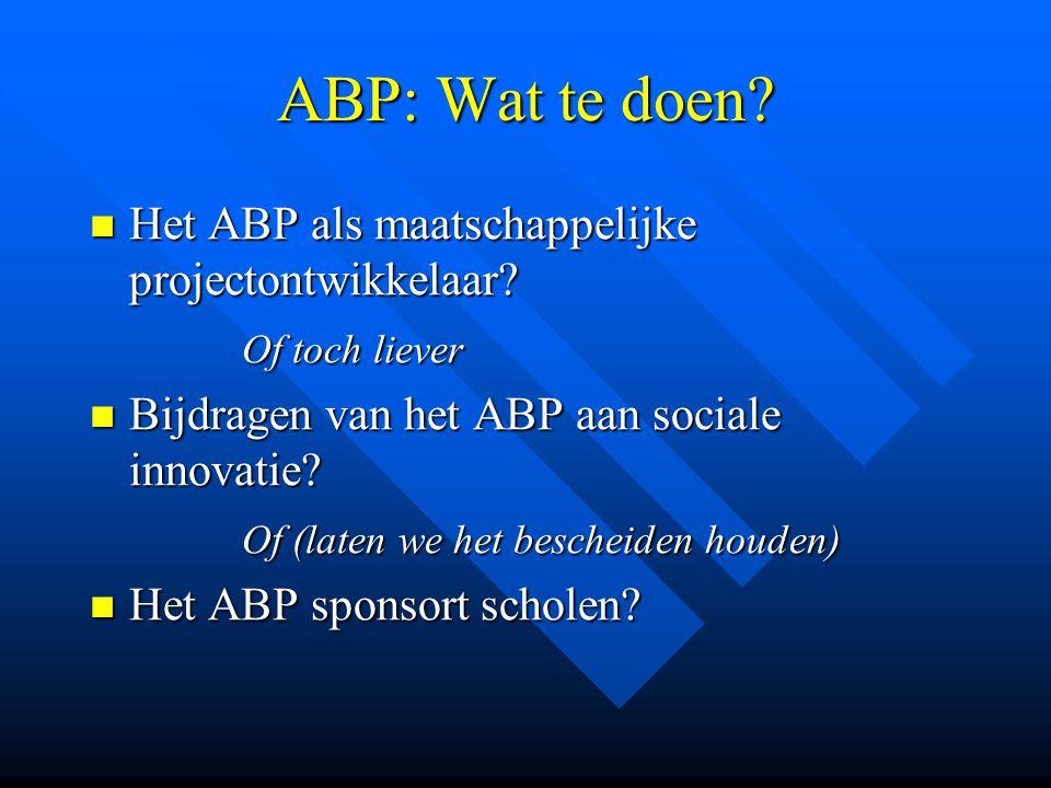 ABP: Wat te doen? Het ABP als maatschappelijke projectontwikkelaar? Het ABP als maatschappelijke projectontwikkelaar? Of toch liever Of toch liever Bi