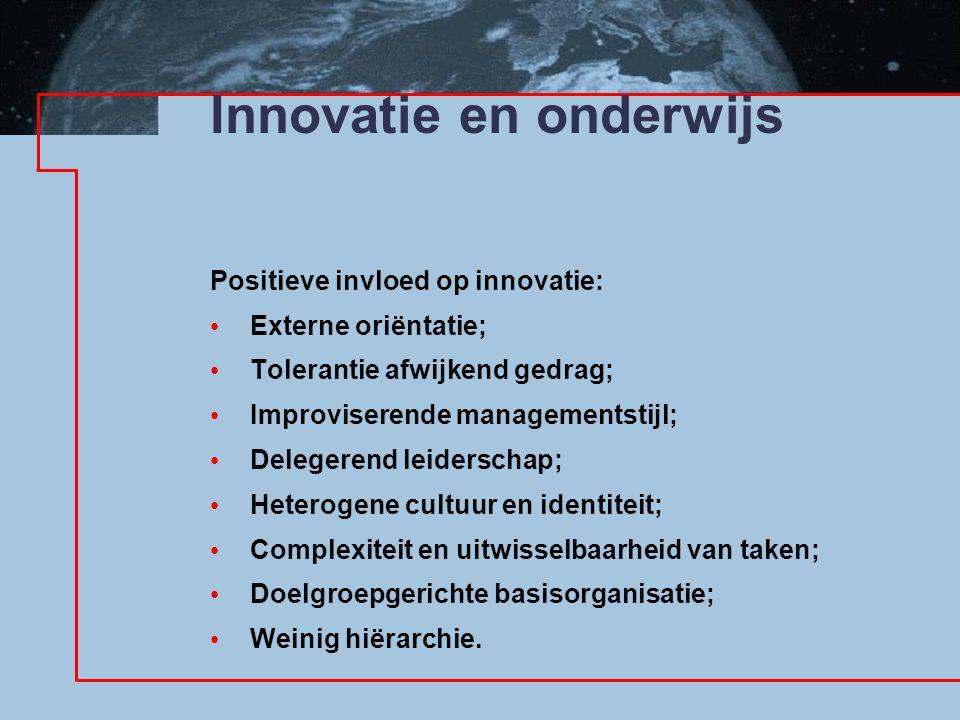 Innovatie en onderwijs Positieve invloed op innovatie: Externe oriëntatie; Tolerantie afwijkend gedrag; Improviserende managementstijl; Delegerend leiderschap; Heterogene cultuur en identiteit; Complexiteit en uitwisselbaarheid van taken; Doelgroepgerichte basisorganisatie; Weinig hiërarchie.