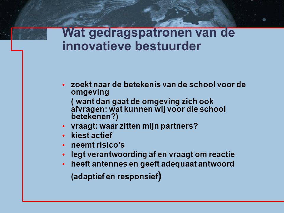 Wat gedragspatronen van de innovatieve bestuurder zoekt naar de betekenis van de school voor de omgeving ( want dan gaat de omgeving zich ook afvragen: wat kunnen wij voor die school betekenen ) vraagt: waar zitten mijn partners.