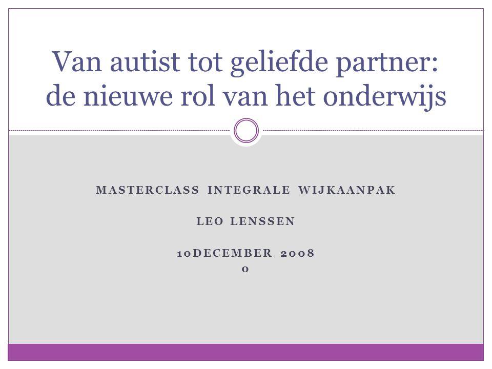 MASTERCLASS INTEGRALE WIJKAANPAK LEO LENSSEN 10DECEMBER 2008 0 Van autist tot geliefde partner: de nieuwe rol van het onderwijs