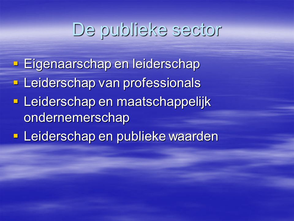 De publieke sector  Eigenaarschap en leiderschap  Leiderschap van professionals  Leiderschap en maatschappelijk ondernemerschap  Leiderschap en publieke waarden