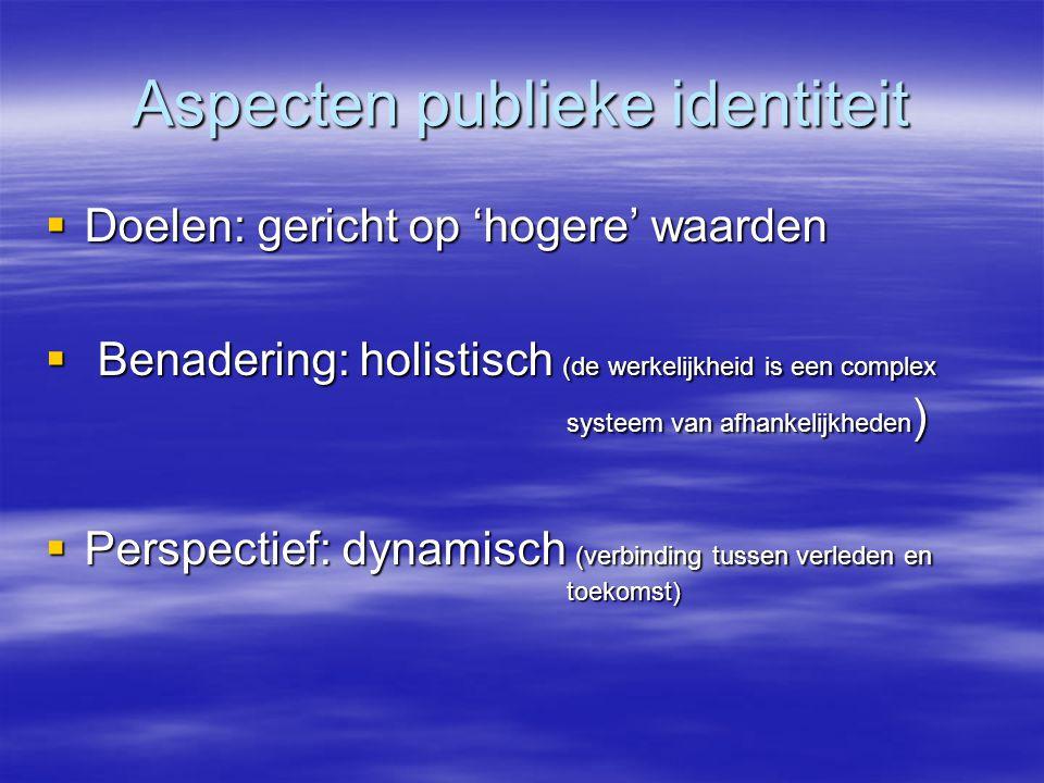 Aspecten publieke identiteit  Doelen: gericht op 'hogere' waarden  Benadering: holistisch (de werkelijkheid is een complex systeem van afhankelijkheden )  Perspectief: dynamisch (verbinding tussen verleden en toekomst)