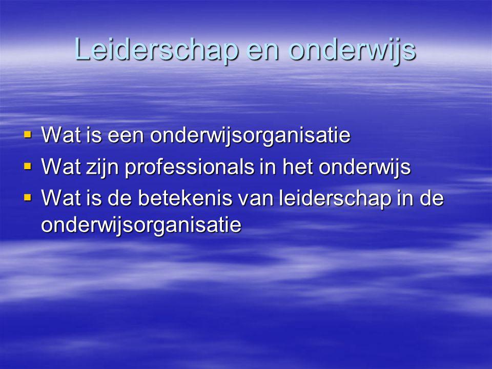 Leiderschap en onderwijs  Wat is een onderwijsorganisatie  Wat zijn professionals in het onderwijs  Wat is de betekenis van leiderschap in de onderwijsorganisatie
