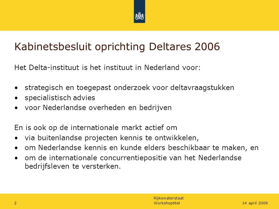 Rijkswaterstaat Workshoptitel214 april 2009 Kabinetsbesluit oprichting Deltares 2006 Het Delta-instituut is het instituut in Nederland voor: strategis