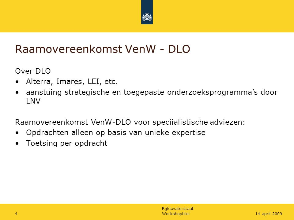 Rijkswaterstaat Workshoptitel414 april 2009 Raamovereenkomst VenW - DLO Over DLO Alterra, Imares, LEI, etc. aanstuing strategische en toegepaste onder