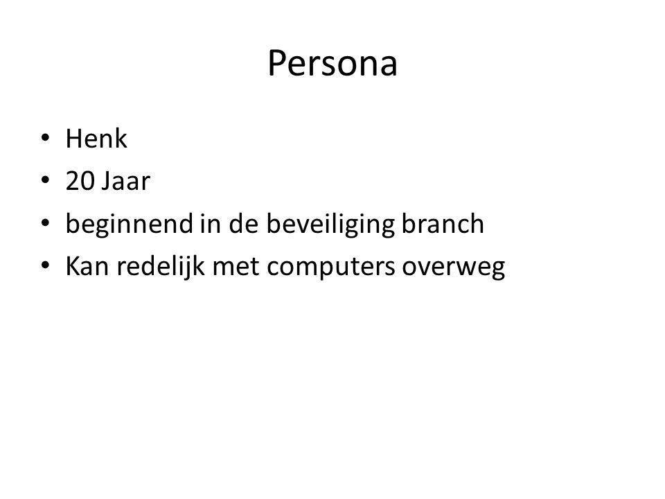 Persona Henk 20 Jaar beginnend in de beveiliging branch Kan redelijk met computers overweg