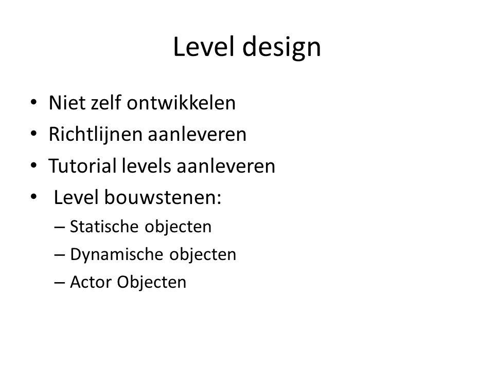 Level design Niet zelf ontwikkelen Richtlijnen aanleveren Tutorial levels aanleveren Level bouwstenen: – Statische objecten – Dynamische objecten – Actor Objecten