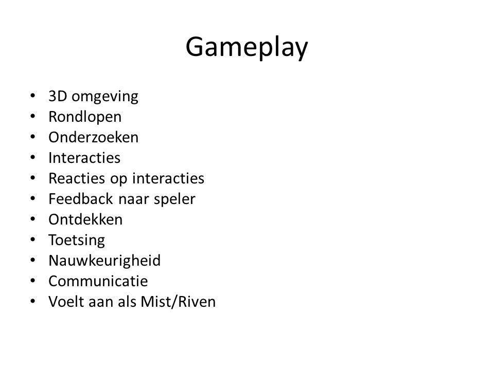 Gameplay 3D omgeving Rondlopen Onderzoeken Interacties Reacties op interacties Feedback naar speler Ontdekken Toetsing Nauwkeurigheid Communicatie Voelt aan als Mist/Riven