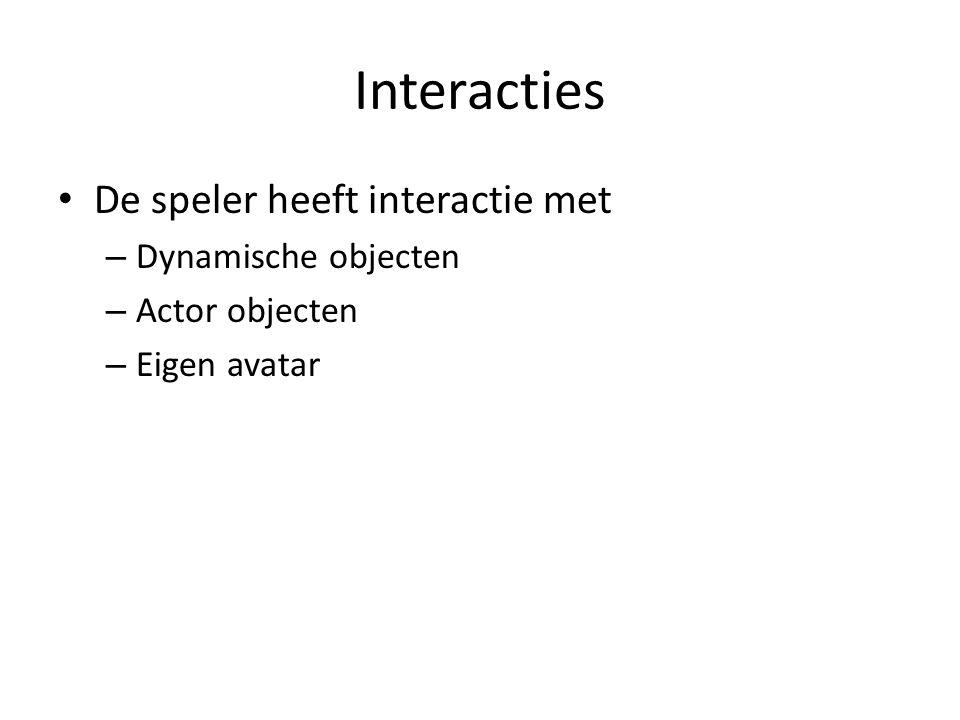 Interacties De speler heeft interactie met – Dynamische objecten – Actor objecten – Eigen avatar