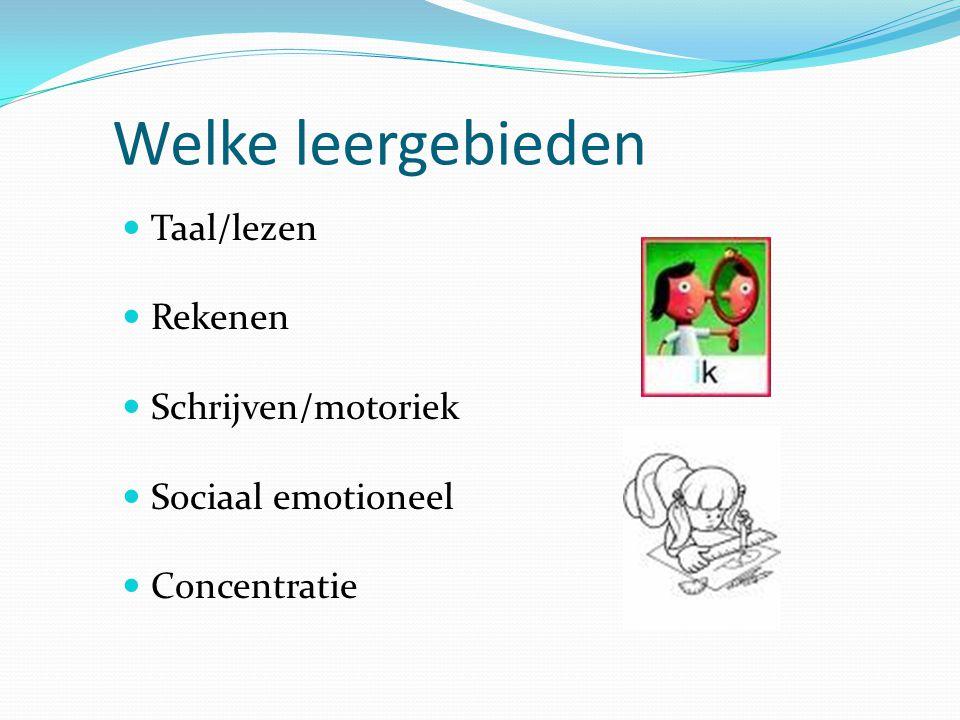 Welke leergebieden Taal/lezen Rekenen Schrijven/motoriek Sociaal emotioneel Concentratie