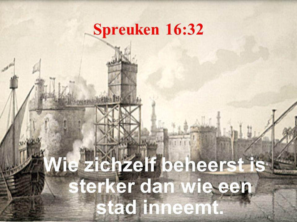 Spreuken 16:32 Wie zichzelf beheerst is sterker dan wie een stad inneemt.