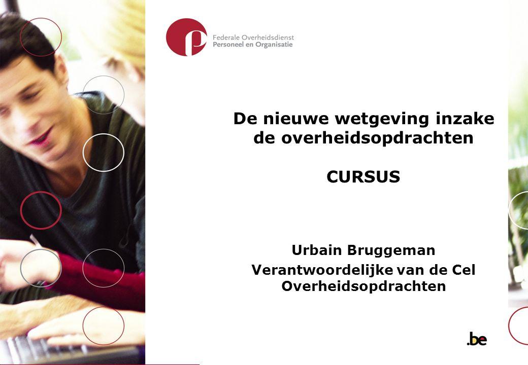 De nieuwe wetgeving inzake de overheidsopdrachten CURSUS Urbain Bruggeman Verantwoordelijke van de Cel Overheidsopdrachten